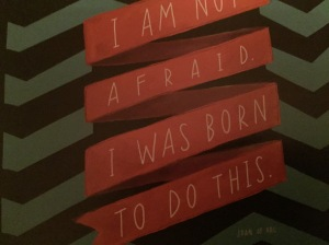 I am not afraid, I was born to do this.